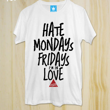 Hate Mondays, Fridays i'm in Love ,New T-Shirt ,Graphic tee, unisex, Typography tees ,men T-Shirt, Cool Tshirt ,Funny shirt,tumblr shirt