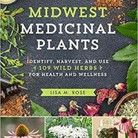 Midwest Medicinal Plants: Identify, Harvest, and Use 109 Wild Herbs for Health and Wellness