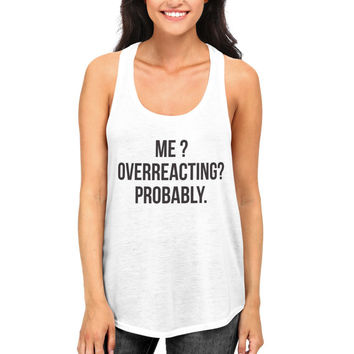 Me overreacting probably tank top funny humor women ladies girl cute hipster hilarious quotes gym workout fitness