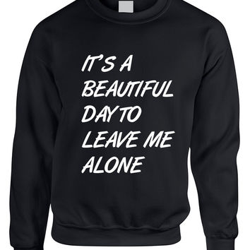 Adult Crewneck It's A Beautiful Day To Leave Me Alone Funny