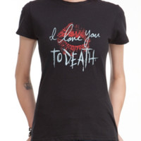 I Love You To Death Girls T-Shirt