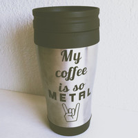 My Coffee Is So Metal Coffee Tumbler // Stainless Steel - Coffee Mug - Tea - Decor - Drinking Mug - Beverage Holder - Travel Tumbler