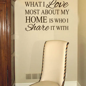 What I Love Most About My Home Is Who I Share It With Quote Vinyl Wall Art Decal