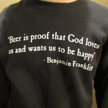 "Unisex Black Crew Neck Sweatshirt w/ Quote- "" Beer is proof that God loves us and wants us to be happy""- Benjamin Franklin"