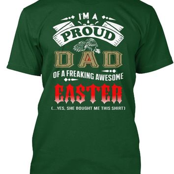 Im A Proud Dad Of A Freaking Awesome Easter  Yes She Bought Me This Shirt