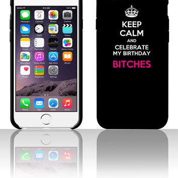 Keep calm and celebrate my birthday, bitches 5 5s 6 6plus phone cases