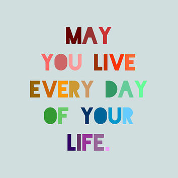 Life Quote Print - May you live every day of your life - Swift