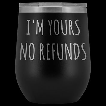 I'm Yours No Refunds Boyfriend Gift Idea Girlfriend Gifts Wine Tumbler Husband Wife Stemless Insulated Cup BPA Free 12oz