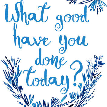 8x10 Printable Wall Art What Good Have You Done Today quote print inspiration blue flower typography art LDS watercolor art INSTANT DOWNLOAD