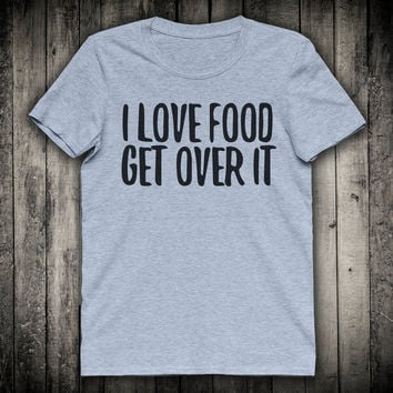 I Love Food Get Over It Funny Foodie Slogan Tee Sassy Pizza Tacos Shirt Gift Clothing