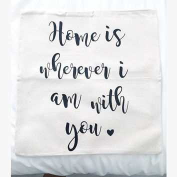 """Home is Wherever I am With You"" Pillow Cover"