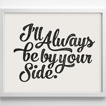 I'll Always Be By Your Side - Art Print - Love - Typography Art - Home Office Decor - Housewarming Gift - Wedding Gift - Baby Nursery Decor