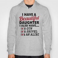 I HAVE A BEAUTIFUL DAUGHTER, I ALSO HAVE A GUN, A SHOVEL AND AN ALIBI Dad Father's Day Gifts Hoody by CreativeAngel | Society6