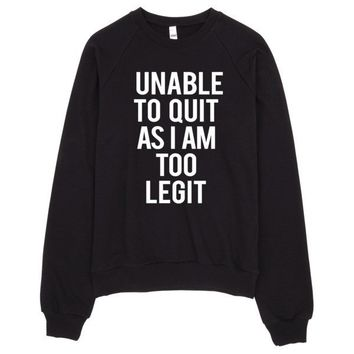 Unable To Quit As I Am Too Legit Sweater