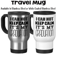 Travel Mug, I Can Not Keep Calm Its My Graduation Graduate Gift Grad Graduation Mug Graduating School, Stainless Steel, 14 oz - Gift Idea