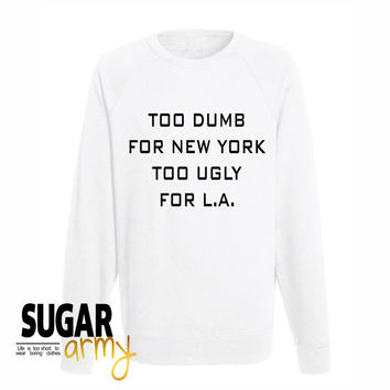 Too dumb for New York too ugly for L.A sweatshirt, new york sweatshirt, LA sweatshirt, too dumb sweatshirt, too ugly sweatshirt, tumblr tees