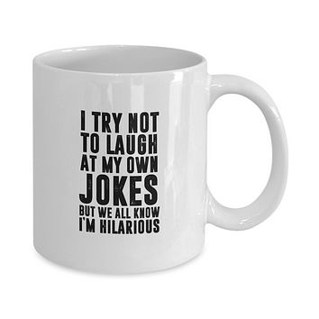I Try Not to Laugh At My Own Jokes But We All Know I'm Hilarious Funny Coffee Mug