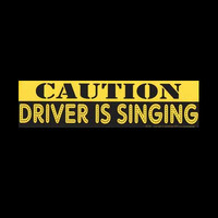 """CAUTION : DRIVER IS SINGING"""