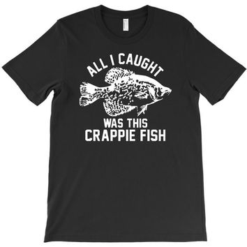 all i caught was this crappie fish T-Shirt