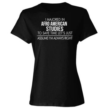 I MAJORED IN Afro American Studies TO SAVE TIME LET'S JUST ASSUME I'M ALWAYS RIGHT - Ladies' Cotton T-Shirt