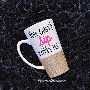Personalized Coffee Cup - Glitter Dipped Coffee Mug -Personalized Coffee Mug - You Can't Sip with us Glitter mug