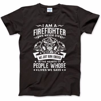 I Am A Firefighter We Never Die We Just Burn Forever In The Hearts Of People Whose Lives We Save - T-shirt
