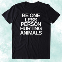 Be One Less Person Hurting Animals Shirt Animal Right Activist Vegan Vegetarian Plant Based Diet Clothing Tumblr T-shirt