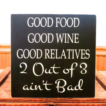 Wood sign - Good food, good wine, good relatives, 2 out of 3 ain't bad - custom handmade sign