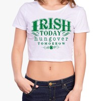 Irish Today, Hungover Tomorrow St Pattys Day cute Crop Top