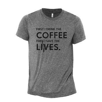 First I Drink The Coffee, Then I Save The Lives