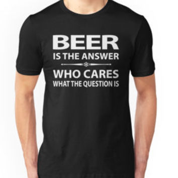 Beer Is The Answer Who Cares What The Question Is by teebestchoice