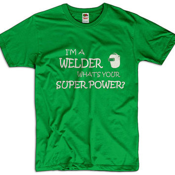I'm A Welder What Is Your Super Power Men Women Ladies Funny Joke Geek Clothes T shirt Tee Gift Present