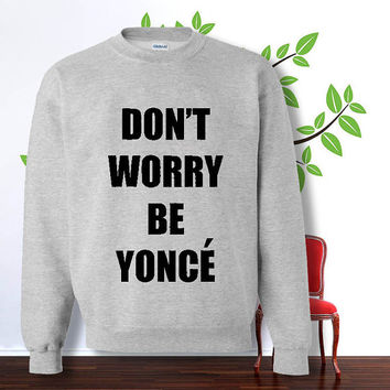 dont worry be yonce sweatshirt , sweater , hoodie , pullover, , crewneck for size s - 3xl