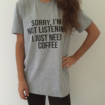 Sorry i'm not listening i just need coffee Tshirt gray Fashion funny slogan womens girls sassy cute