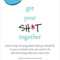 Get Your Sh*t Together: How to Stop Worrying about What You Should Do So You Can Finish What You Need to Do and Start Doing What You Want to Do