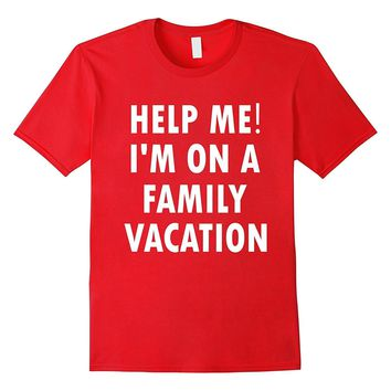 Help Me I'm On A Family Vacation Funny Sarcastic T-Shirt