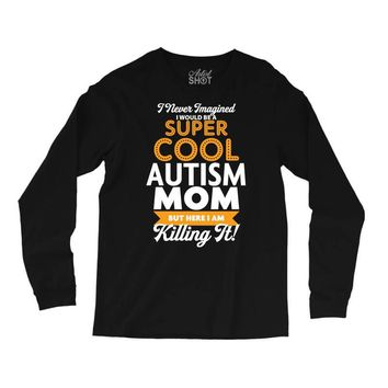 I Never Imagined I Would Be A Super Cool Autism Mom But Here I Am Kill Long Sleeve Shirts
