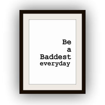 Be a baddest everyday, Printable Wall Art, home decor, room decal, Inspirational Quote decals,black and white print, poster deco minimalist