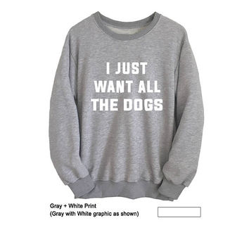 I just want all the dog Sweatshirt I love dogs T Shirt Gift Funny Dog Shirts Sweatshirts for dog lovers Apparel Cool Graphic Tees Sweatshirt