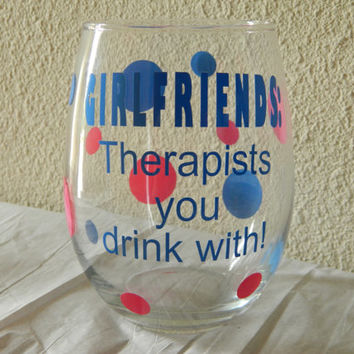 Girlfriends Therapists you drink with! Large 21oz stemless wine glass! girls weekend gift! Birthday for her! Best friend gift. Wine lover