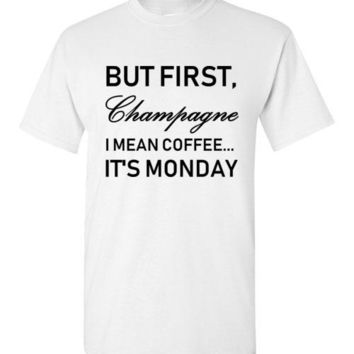 But First Champagne I Mean Coffee It's Monday T-Shirt
