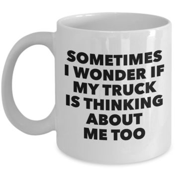Truck Related Gifts Mug I Wonder If My Truck Is Thinking About Me Too Funny Coffee Cup