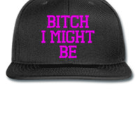 BITCH I MIGHT BE  - Snapback Hat