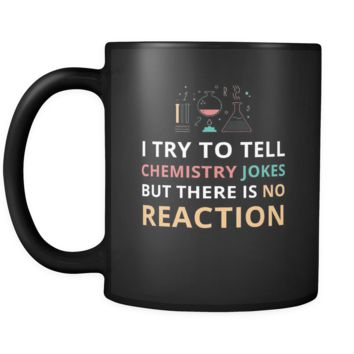 Chemistry - I try to tell chemistry jokes but there is no reaction - 11oz Black Mug