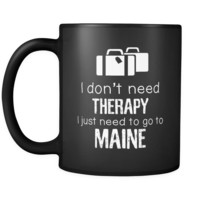 Maine I Don't Need Therapy I Need To Go To Maine 11oz Black Mug
