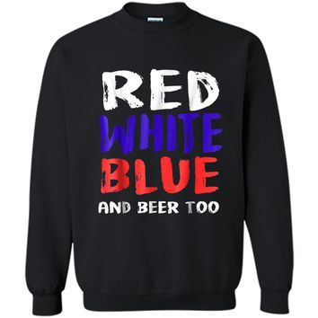 Red White Blue And Beer Too T-Shirt Drinking Fourth of July Printed Crewneck Pullover Sweatshirt