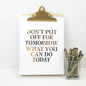 Gold Foil Print - Don't put off for tomorrow what you can do today Poster, Motivational Quote, Inspirational Quote