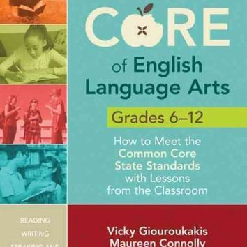 Getting to the Core of English Language Arts, Grades 6-12: How to Meet the Common Core State Standards with Lessons from the Classroom