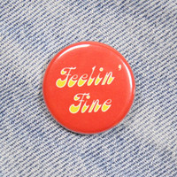 Feelin' Fine 1.25 Inch Pin Back Button Badge