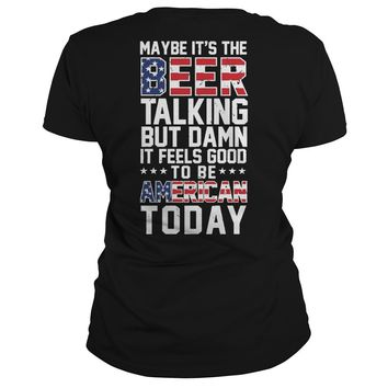 Maybe it's the beer talking but damn it feels good to be American today  Classic Ladies Tee